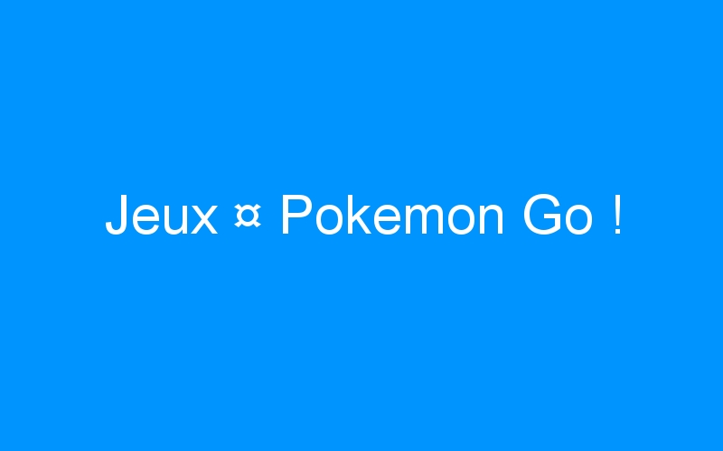 Jeux ¤ Pokemon Go !