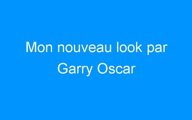 Mon nouveau look par Garry Oscar